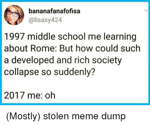 Stolen Meme: bananafanafofisa  @lisaxy424  1997 middle school me learning  about Rome: But how could such  a developed and rich society  collapse so suddenly?  2017 me: oh (Mostly) stolen meme dump