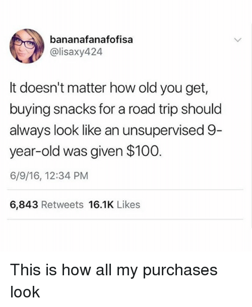Anaconda, Funny, and Old: bananafanafofisa  @lisaxy424  It doesn't matter how old you get,  buying snacks for a road trip should  always look like an unsupervised 9  year-old was given $100  6/9/16, 12:34 PM  6,843 Retweets 16.1K Likes This is how all my purchases look