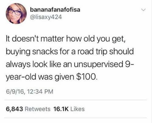 Was Given: bananafanafofisa  @lisaxy424  It doesn't matter how old you get,  buying snacks for a road trip should  always look like an unsupervised 9-  year-old was given $100  6/9/16, 12:34 PM  6,843 Retweets 16.1K Likes