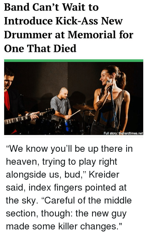 "Memorial: Band Can't Wait to  Introduce Kick-Ass New  Drummer at Memorial for  One That Died  Full story: thehardtimes.net ""We know you'll be up there in heaven, trying to play right alongside us, bud,"" Kreider said, index fingers pointed at the sky. ""Careful of the middle section, though: the new guy made some killer changes."""