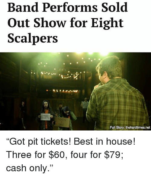 """Scalpers: Band Performs Sold  Out Show for Eight  Scalpers  NEED  Full Story: thehardtimes.net """"Got pit tickets! Best in house! Three for $60, four for $79; cash only."""""""