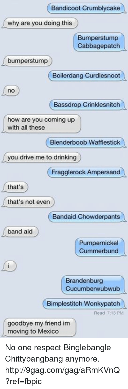 Brandenburg: Bandicoot Crumbly cake  why are you doing this  Bumperstump  Cabbagepatch  bumperstump  Boilerdang Curdlesnoot  Bassdrop Crinklesnitch  how are you coming up  with all these  Blenderboob Wafflestick  you drive me to drinking  Fragglerock Ampersand  that's  that's not even  Bandaid Chowderpants  band aid  Pumpernickel  Cummerbund  Brandenburg  Cucumberwubwubo  Bimplestitch Wonkypatch  Read 7:13 PM  goodbye my friend im  moving to Mexico No one respect Binglebangle Chittybangbang anymore. http://9gag.com/gag/aRmKVnQ?ref=fbpic