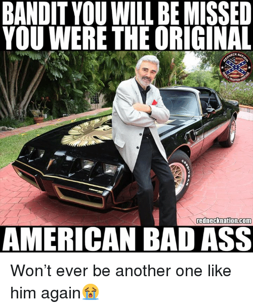 Another One, Ass, and Bad: BANDIT YOU WILL BE MISSED  YOU WERE THE ORIGINAL  CK NAT  rednecknation.com  AMERICAN BAD ASS Won't ever be another one like him again😭