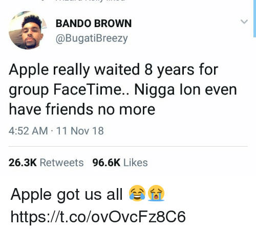 bando: BANDO BROWN  @BugatiBreezy  Apple really waited 8 years for  group FaceTime.. Nigga lon even  have friends no more  4:52 AM 11 Nov 18  26.3K Retweets 96.6K Likes Apple got us all 😂😭 https://t.co/ovOvcFz8C6