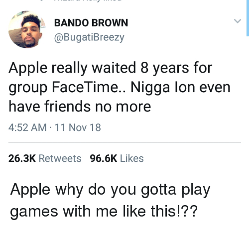 bando: BANDO BROWN  @BugatiBreezy  Apple really waited 8 years for  group FaceTime.. Nigga lon even  have friends no more  4:52 AM 11 Nov 18  26.3K Retweets 96.6K Likes Apple why do you gotta play games with me like this!??