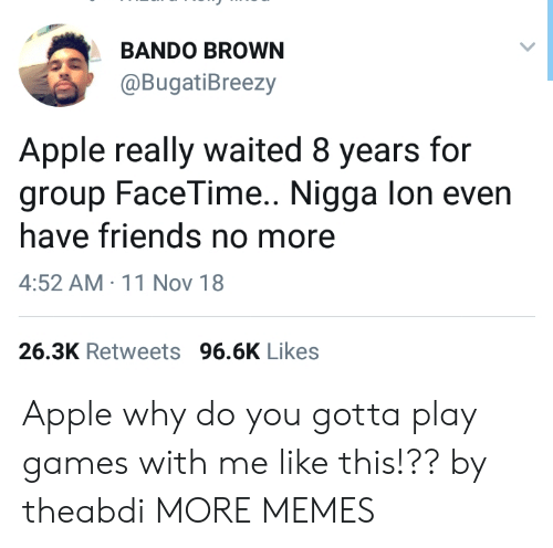 bando: BANDO BROWN  @BugatiBreezy  Apple really waited 8 years for  group FaceTime.. Nigga lon even  have friends no more  4:52 AM 11 Nov 18  26.3K Retweets 96.6K Likes Apple why do you gotta play games with me like this!?? by theabdi MORE MEMES