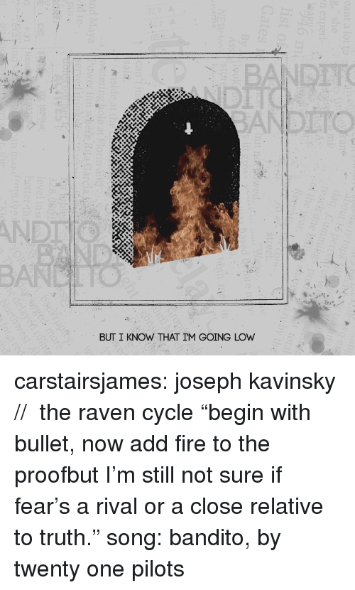 """twenty one pilots: BANDTTO  AND  BUT I KNOW THAT IM GOING LOW carstairsjames: joseph kavinsky // the raven cycle """"begin with bullet, now add fire to the proofbut I'm still not sure if fear's a rival or a close relative to truth."""" song: bandito, by twenty one pilots"""