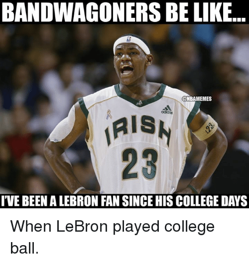 Be Like, College, and Nba: BANDWAGONERS BE LIKE..  ONBAMEMES  IVE BEEN ALEBRON FAN SINCE HIS COLLEGE DAYS When LeBron played college ball.