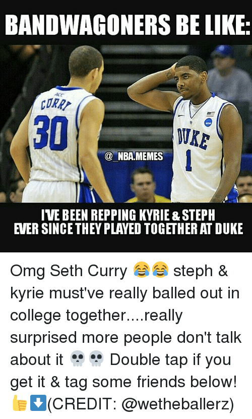 Nba, Seth, and Tap: BANDWAGONERS BE LIKE  ORR  WKE  NBA MEMES  IVE BEEN REPPING KYRIE &STEPH Omg Seth Curry 😂😂 steph & kyrie must've really balled out in college together....really surprised more people don't talk about it 💀💀 Double tap if you get it & tag some friends below! 👍⬇(CREDIT: @wetheballerz)