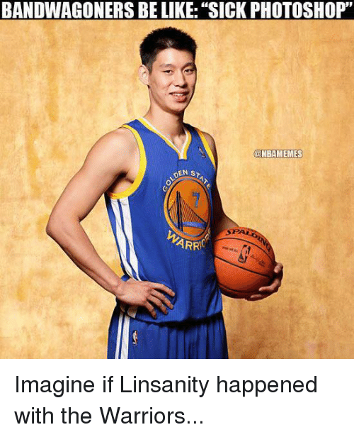 "Be Like, Nba, and Photoshop: BANDWAGONERS BE LIKE: ""SICK PHOTOSHOP""  NBAMEMES  DEN ST  ST ALRS  ARRC Imagine if Linsanity happened with the Warriors..."
