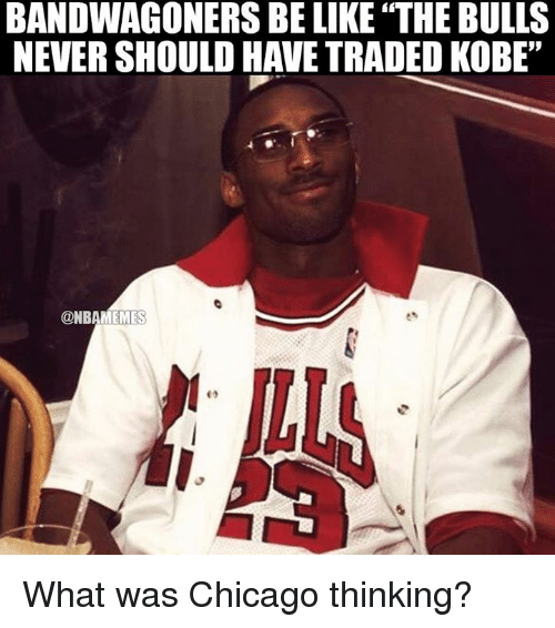 "Be Like, Chicago, and Nba: BANDWAGONERS BE LIKE THE BULLS  NEVERSHOULD HAVE TRADED KOBE""  @NBAMEMES What was Chicago thinking?"