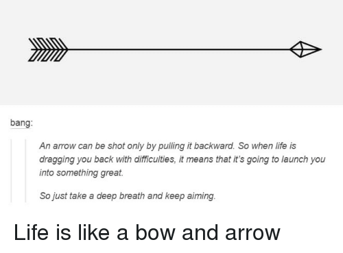 Take A Deep Breath: bang:  An arrow can be shot only by pulling it backward. So when life is  dragging you back with dlifficulties, it means that it's going to launch you  into something great  So just take a deep breath and keep aiming Life is like a bow and arrow