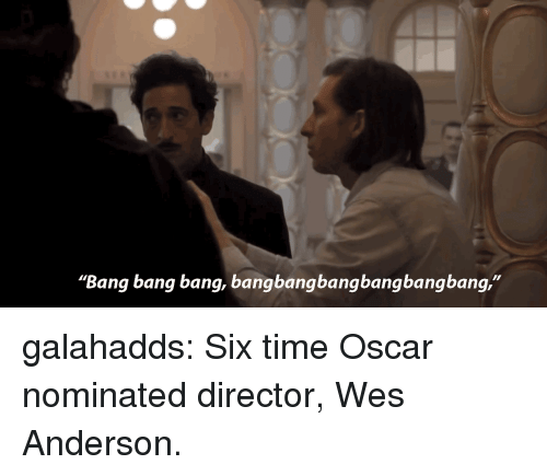 "Bang Bang: ""Bang bang bang, bangbangbangbangbangbang,"" galahadds: Six time Oscar nominated director, Wes Anderson."