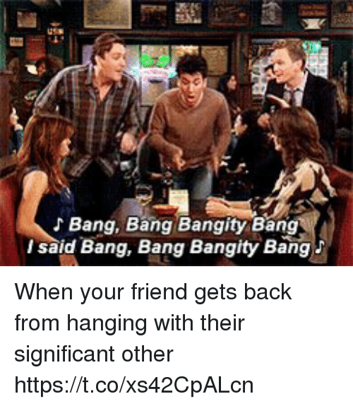 Memes, Bang Bang, and Back: Bang, Bang Bangity Bang  said Bang, Bang Bangity Bang When your friend gets back from hanging with their significant other https://t.co/xs42CpALcn