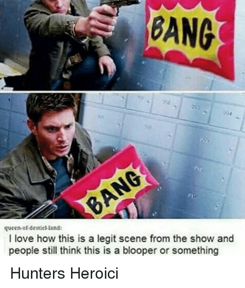 blooper: BANG  queen of destiel land:  I love how this is a legit scene from the show and  people still think this is a blooper or something Hunters Heroici