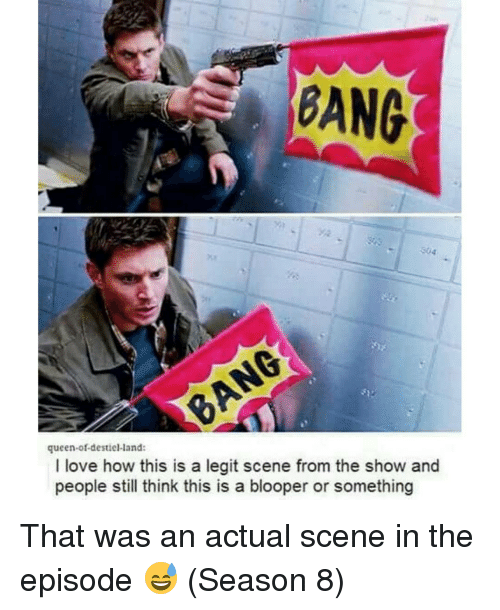 blooper: BANG  queen-of-destiel land:  I love how this is a legit scene from the show and  people still think this is a blooper or something That was an actual scene in the episode 😅 (Season 8)