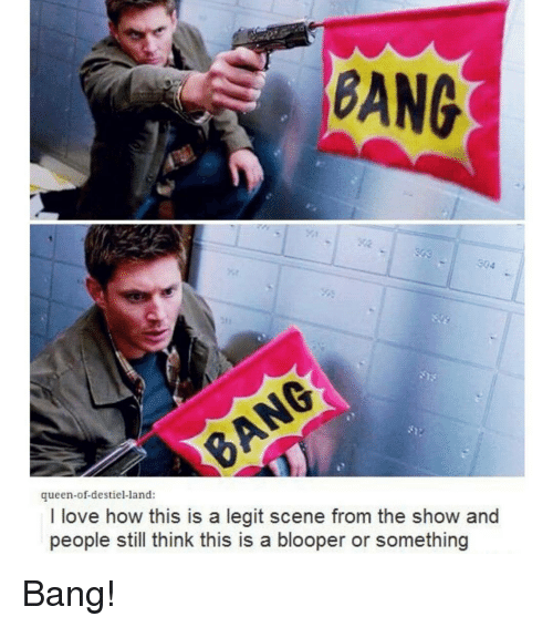 blooper: BANG  queen-of-destiel-land:  I love how this is a legit scene from the show and  people still think this is a blooper or something Bang!