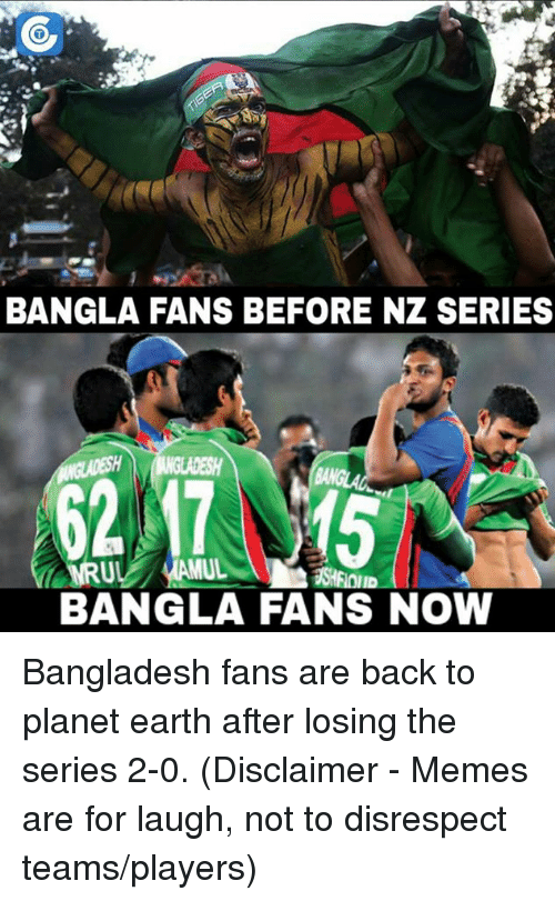 Memes, Planets, and 🤖: BANGLA FANS BEFORE NZ SERIES  MRUL  BANGLA FANS NOW Bangladesh fans are back to planet earth after losing the series 2-0.  (Disclaimer - Memes are for laugh, not to disrespect teams/players)