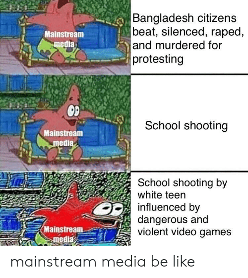 school shooting: Bangladesh citizens  beat, silenced, raped,  and murdered for  protesting  Mainstream  media  School shooting  Mainstream  medi  School shooting by  white teen  influenced by  dangerous and  violent video games  Mainstream-er) mainstream media be like