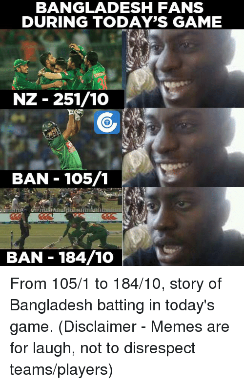 Memes, 🤖, and Bangladesh: BANGLADESH FANS  DURING TODAY'S GAME  NZ 251/10  BAN 105/1  BAN 184/10 From 105/1 to 184/10, story of Bangladesh batting in today's game.  (Disclaimer - Memes are for laugh, not to disrespect teams/players)