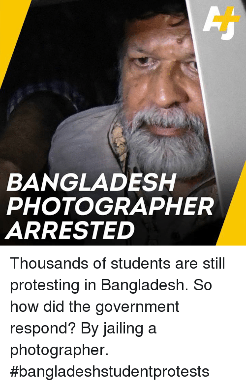 Memes, Government, and 🤖: BANGLADESH  PHOTOGRAPHER  ARRESTED Thousands of students are still protesting in Bangladesh. So how did the government respond? By jailing a photographer. #bangladeshstudentprotests
