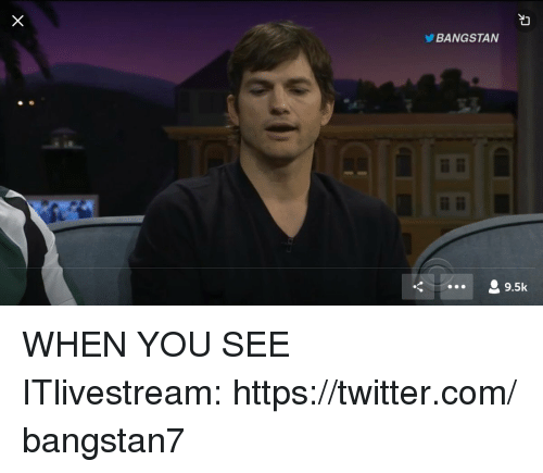 When you see it: BANGSTAN  9.5k WHEN YOU SEE ITlivestream:https://twitter.com/bangstan7