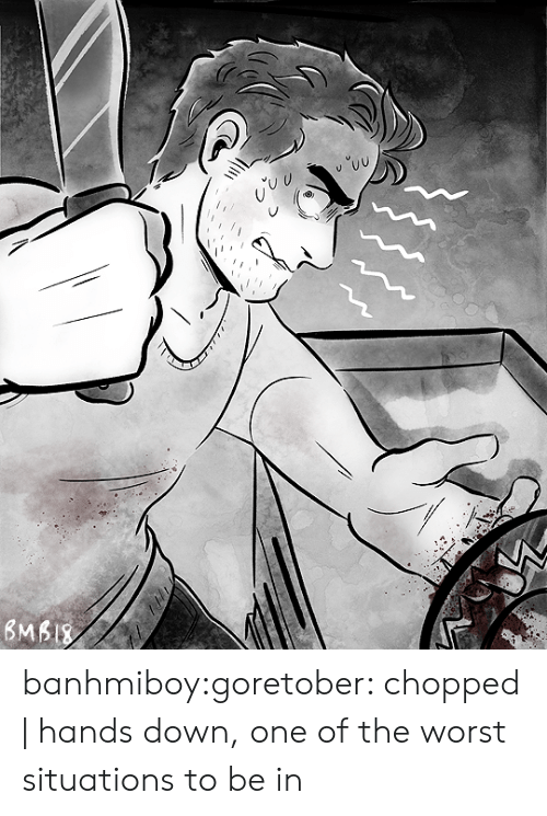 chopped: banhmiboy:goretober: chopped | hands down, one of the worst situations to be in