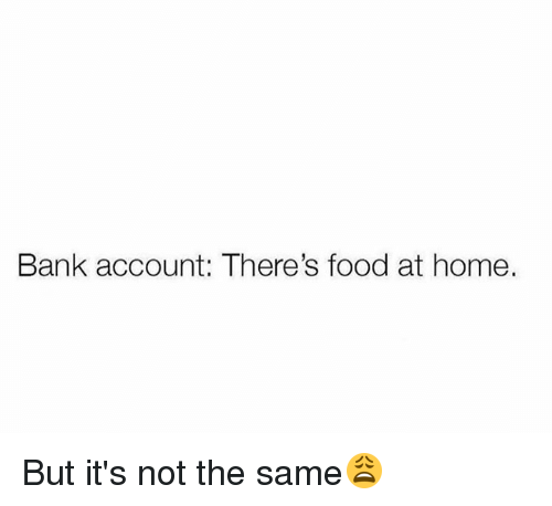 Dank, Food, and Bank: Bank account: There's food at home. But it's not the same😩