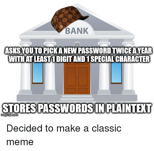 Classic Meme: BANK  ASKSYOUTO PICK A NEW PASSWORD TWICE A YEAR  WITHAT LEAST! DIGIT ANDI SPECIAL CHARACTER  STORESPASSWORDSINPLAINTEXT Decided to make a classic meme