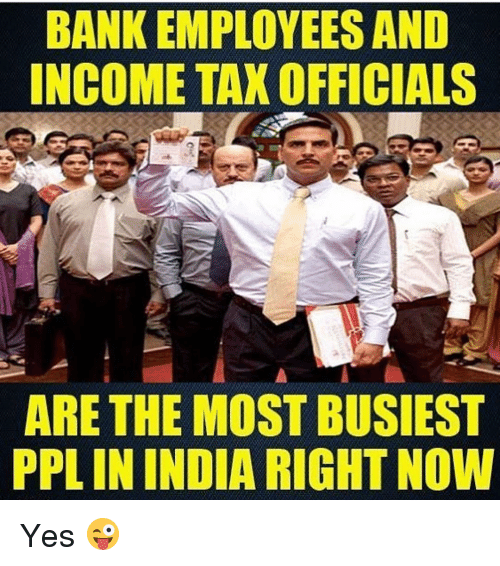 Bank, Banks, and Dekh Bhai: BANK EMPLOYEES AND  INCOME TAXOFFICIALS  ARE THE MOST BUSIEST  PPLININDIA RIGHTNOW Yes 😜