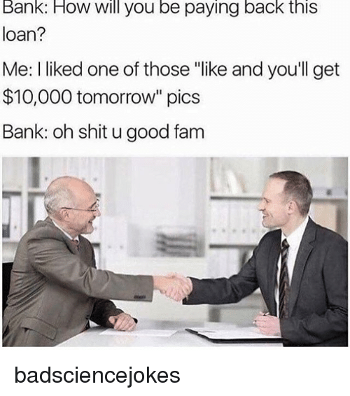 "Fam, Memes, and Shit: Bank: How Will you be paying back this  loan?  Me: liked one of those ""like and you'll get  $10,000 tomorrow"" pics  Bank: oh shit ugood fam badsciencejokes"
