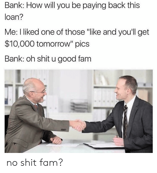 "loan: Bank: How will you be paying back this  loan?  Me: I liked one of those ""like and you'll get  $10,000 tomorrow"" pics  Bank: oh shit u good fam no shit fam?"
