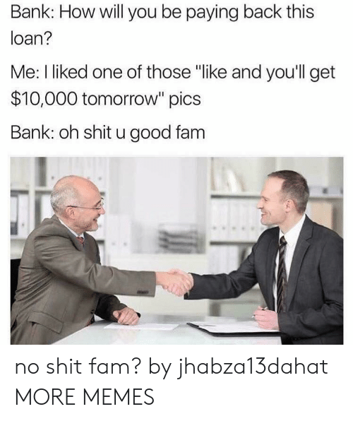 "loan: Bank: How will you be paying back this  loan?  Me: I liked one of those ""like and you'll get  $10,000 tomorrow"" pics  Bank: oh shit u good fam no shit fam? by jhabza13dahat MORE MEMES"