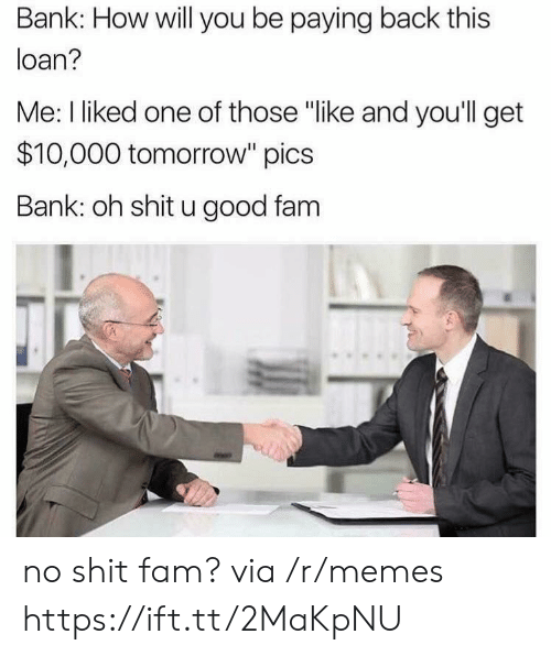 "loan: Bank: How will you be paying back this  loan?  Me: I liked one of those ""like and you'll get  $10,000 tomorrow"" pics  Bank: oh shit u good fam no shit fam? via /r/memes https://ift.tt/2MaKpNU"