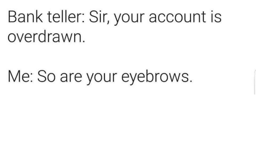 teller: Bank teller: Sir, your account is  overdrawn.  Me: So are your eyebrows.