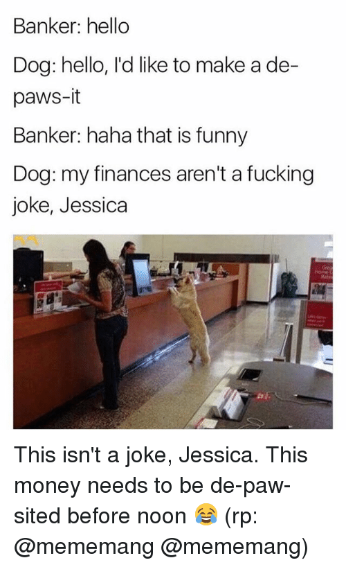 Fucking, Funny, and Hello: Banker: hello  Dog: hello, l'd like to make a de-  paws-it  Banker: haha that is funny  Dog: my finances aren't a fucking  joke, Jessica This isn't a joke, Jessica. This money needs to be de-paw-sited before noon 😂 (rp: @mememang @mememang)