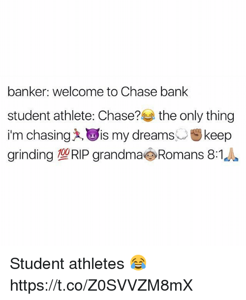 Student Athlete: banker: welcome to Chase bank  student athlete: Chase?  the only thing  im chasing A, is my dreams  st keep  grinding TORIP grandma Romans 8:1 Student athletes 😂 https://t.co/Z0SVVZM8mX