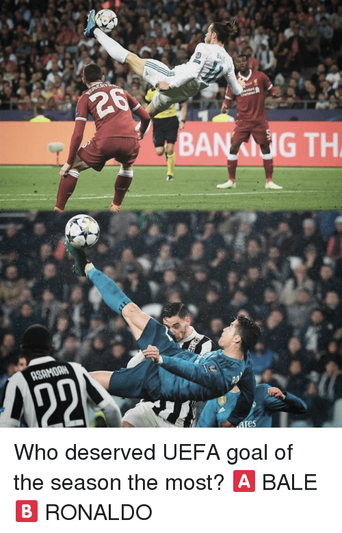 Banking: BANKING TH  ASAMORH  ates Who deserved UEFA goal of the season the most? 🅰️ BALE 🅱️ RONALDO