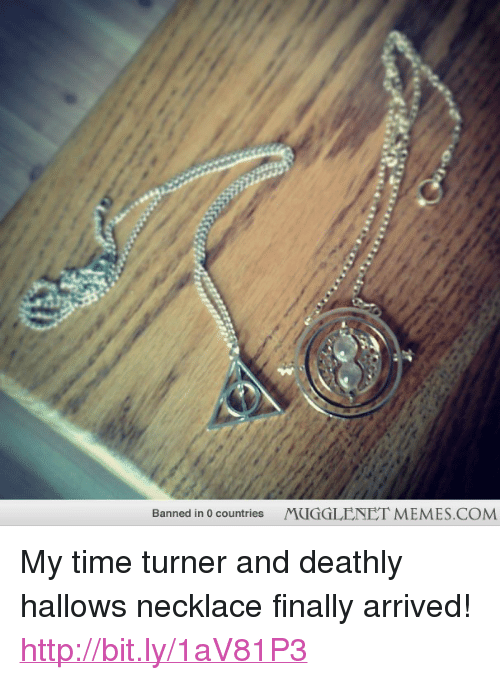 "time turner: Banned in 0 countries  MUGGLENET MEMES.COM <p>My time turner and deathly hallows necklace finally arrived! <a href=""http://bit.ly/1aV81P3"">http://bit.ly/1aV81P3</a></p>"