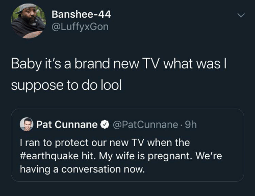 brand: Banshee-44  @LuffyxGon  Baby it's a brand new TV what was I  suppose to do lool  Pat Cunnane O @PatCunnane · 9h  T ran to protect our new TV when the  #earthquake hit. My wife is pregnant. We're  having a conversation now.