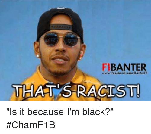 """Facebook, Black, and Blacked: BANTER  www.facebook.com/BanterF1  THATS RACIST """"Is it because I'm black?""""   #ChamF1B"""