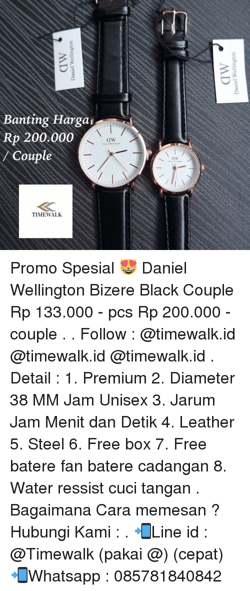 Memes, 🤖, and Steel: Banting Hargag  Rp 200.000  CIW  Daniel Wellington  Coupl  TIME WALK Promo Spesial 😻 Daniel Wellington Bizere Black Couple Rp 133.000 - pcs Rp 200.000 - couple . . Follow : @timewalk.id @timewalk.id @timewalk.id . Detail : 1. Premium 2. Diameter 38 MM Jam Unisex 3. Jarum Jam Menit dan Detik 4. Leather 5. Steel 6. Free box 7. Free batere fan batere cadangan 8. Water ressist cuci tangan . Bagaimana Cara memesan ? Hubungi Kami : . 📲Line id : @Timewalk (pakai @) (cepat) 📲Whatsapp : 085781840842