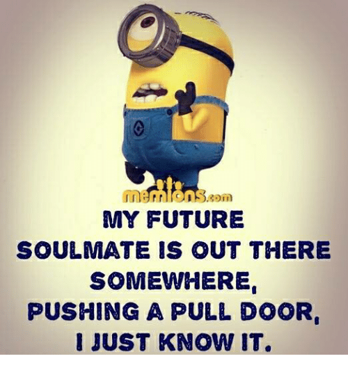 Memes, 🤖, and Soul: Baom  MY FUTURE  SOUL MATE IS OUT THERE  SOMEWHERE  PUSHING A PULL DOOR  I JUST KNOW IT.