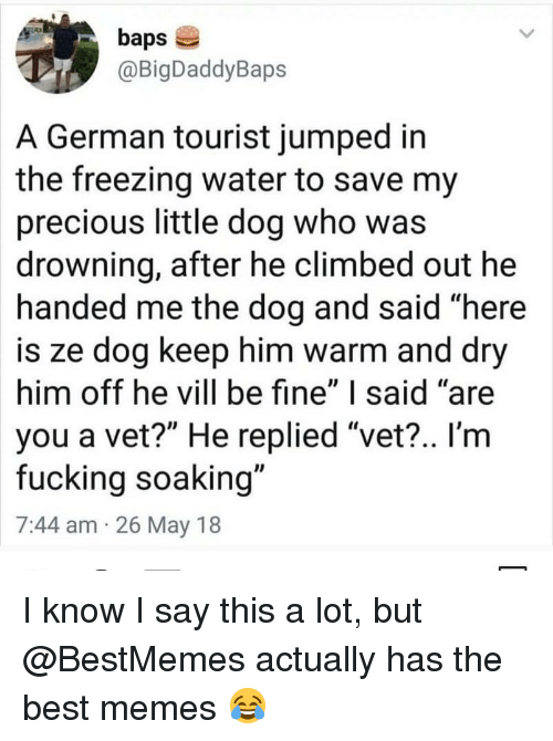 """Fucking, Memes, and Precious: baps  @BigDaddyBaps  A German tourist jumped in  the freezing water to save my  precious little dog who was  drowning, after he climbed out he  handed me the dog and said """"here  is ze dog keep him warm and dry  him off he vill be fine"""" I said """"are  you a vet?"""" He replied """"vet?.. I'm  fucking soaking""""  7:44 am 26 May 18 I know I say this a lot, but @BestMemes actually has the best memes 😂"""