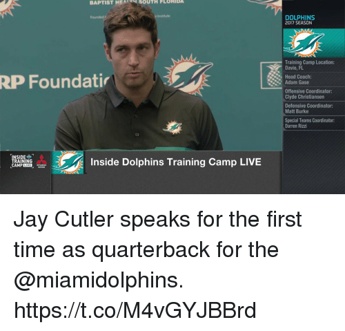 Coaching: BAPTIST HEA  SOUTH FLORIDA  Institute  DOLPHINS  2017 SEASON  Training Camp Location:  Davie, FL  Head Coach:  RP Foundati  Adam Gase  Offensive Coordinator:  Clyde Christiansen  Defensive Coordinator:  Matt Burke  Special Teams Coordinator  Darren Rizzi  NSIDE  TRAINING  CAMPIE  Inside Dolphins Training Camp LIVE Jay Cutler speaks for the first time as quarterback for the @miamidolphins. https://t.co/M4vGYJBBrd