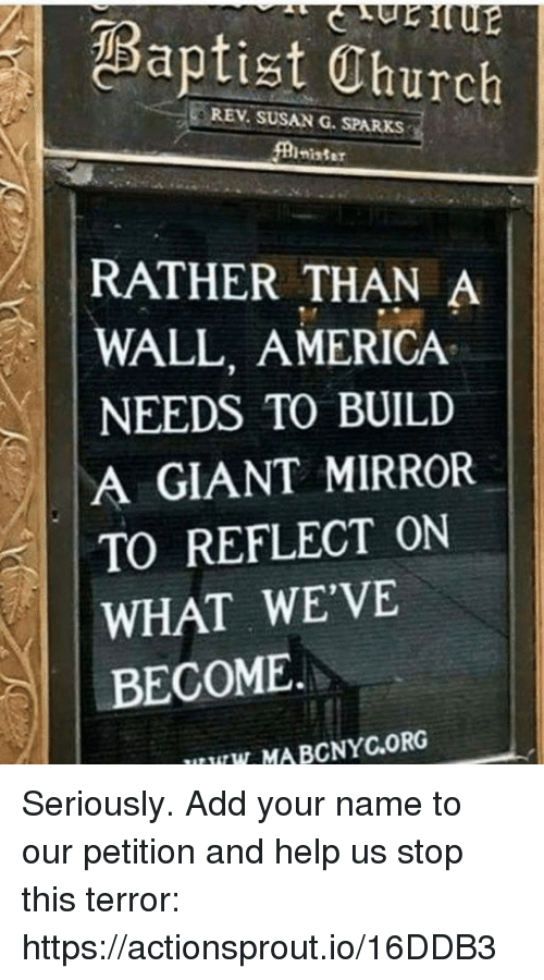 America, Giant, and Help: Baptist Thurch  REV. SUSAN G. SPARKS  nister  RATHER THAN A  WALL, AMERICA  NEEDS TO BUILD  A GIANT MIRROR  TO REFLECT ON  WHAT WE'VE  BECOME.  UW MABCNYC.ORG Seriously. Add your name to our petition and help us stop this terror: https://actionsprout.io/16DDB3