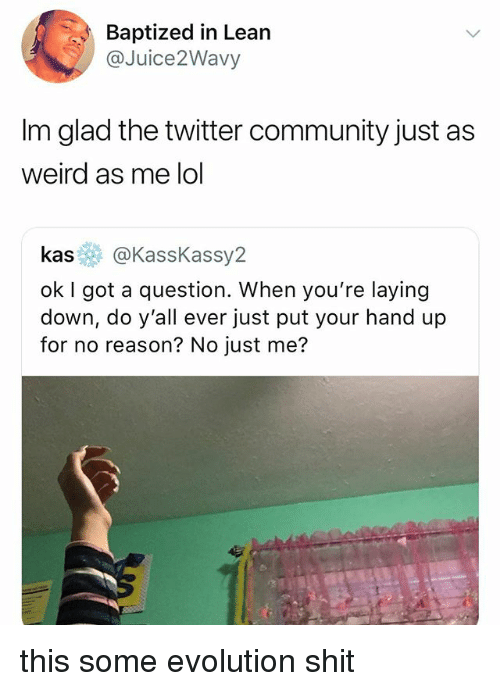 Community, Lean, and Lol: Baptized in Lean  @Juice2Wavy  Im glad the twitter community just as  weird as me lol  kas@KassKassy2  ok I got a question. When you're laying  down, do y'all ever just put your hand up  for no reason? No just me? this some evolution shit