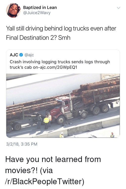 Blackpeopletwitter, Driving, and Lean: Baptized in Lean  @Juice2Wavy  Yall still driving behind log trucks even after  Final Destination 2? Smh  AJC @ajc  Crash involving logging trucks sends logs through  truck's cab on-ajc.com/2GWpEQ1  3/2/18, 3:35 PM <p>Have you not learned from movies?! (via /r/BlackPeopleTwitter)</p>