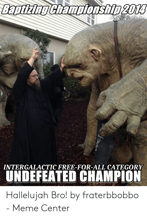 Fraterbbobbo: Baptizing Championship 2014  INTERGALACTIC FREE-FOR-ALL CATEGORY  UNDEFEATED CHAMPION  MemeCenter.com Hallelujah Bro! by fraterbbobbo - Meme Center