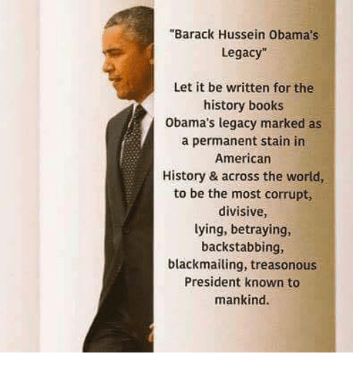 "Books, Memes, and American: ""Barack Hussein Obama's  Legacy""  Let it be written for the  history books  Obama's legacy marked as  a permanent stain irn  American  History & across the world,  to be the most corrupt,  divisive,  lying, betraying,  backstabbing,  blackmailing, treasonous  President known to  mankind."
